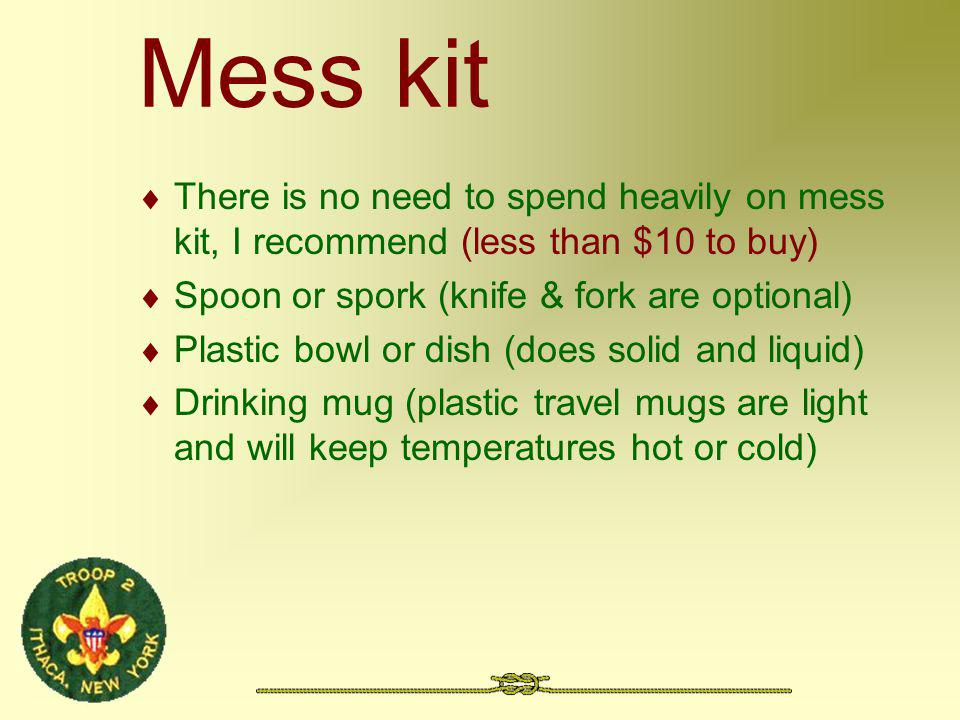 Mess kit There is no need to spend heavily on mess kit, I recommend (less than $10 to buy) Spoon or spork (knife & fork are optional) Plastic bowl or dish (does solid and liquid) Drinking mug (plastic travel mugs are light and will keep temperatures hot or cold)