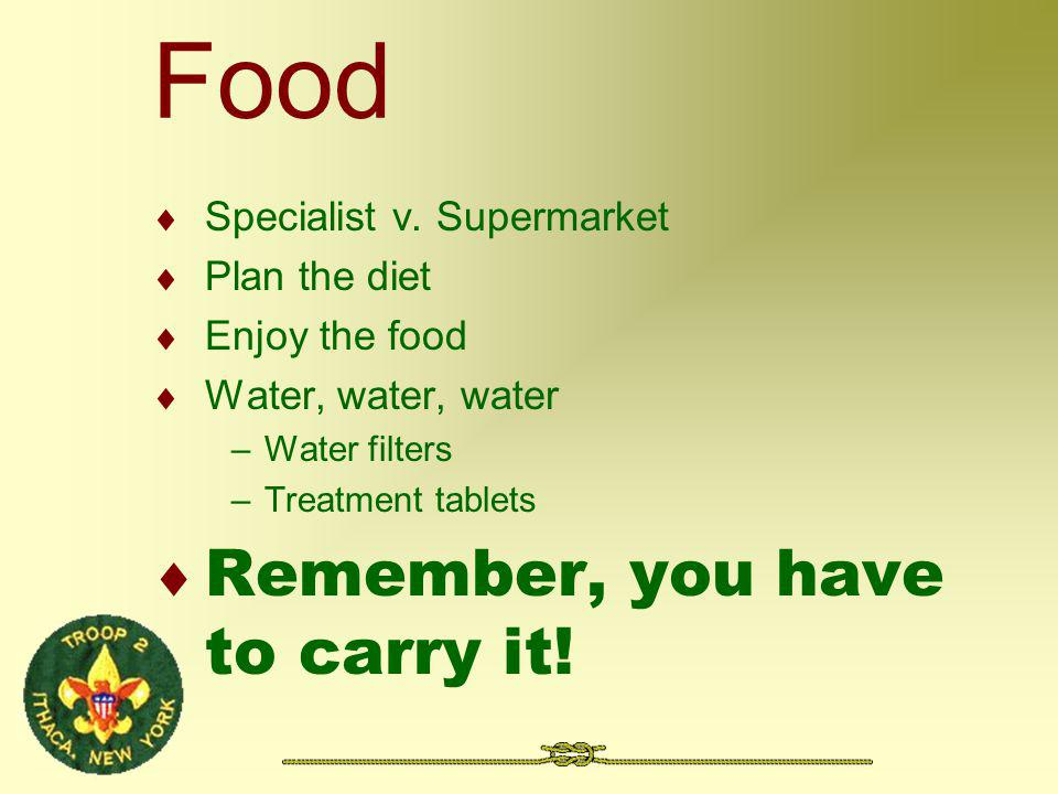 Food Specialist v. Supermarket Plan the diet Enjoy the food Water, water, water –Water filters –Treatment tablets Remember, you have to carry it!