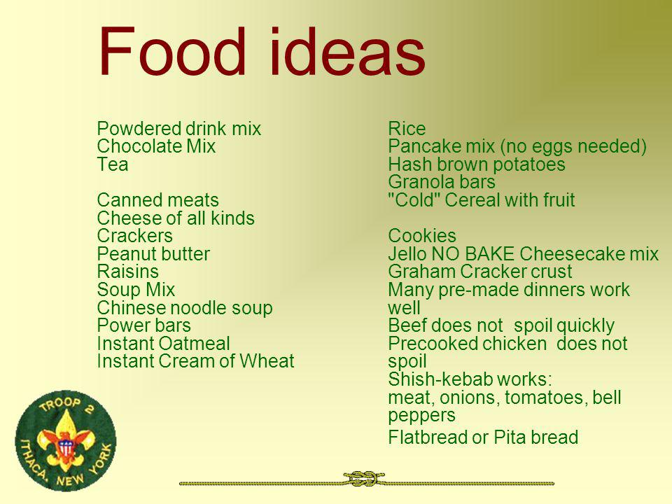 Food ideas Powdered drink mix Chocolate Mix Tea Canned meats Cheese of all kinds Crackers Peanut butter Raisins Soup Mix Chinese noodle soup Power bars Instant Oatmeal Instant Cream of Wheat Rice Pancake mix (no eggs needed) Hash brown potatoes Granola bars Cold Cereal with fruit Cookies Jello NO BAKE Cheesecake mix Graham Cracker crust Many pre-made dinners work well Beef does not spoil quickly Precooked chicken does not spoil Shish-kebab works: meat, onions, tomatoes, bell peppers Flatbread or Pita bread