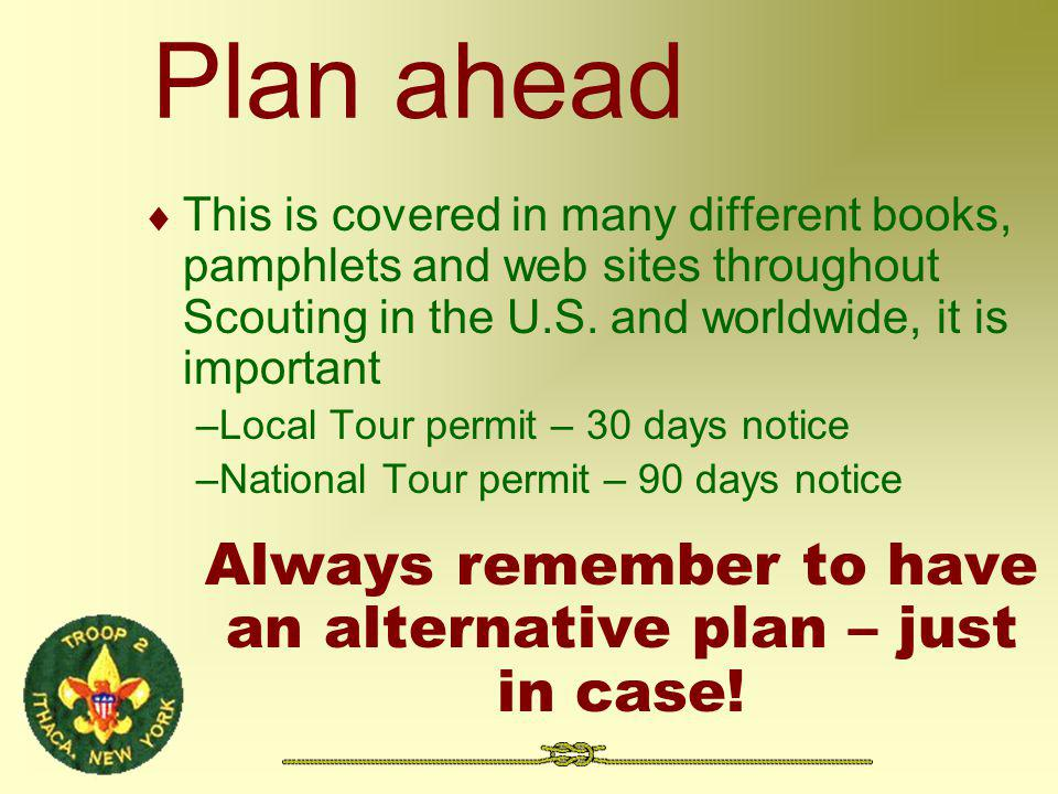 Plan ahead This is covered in many different books, pamphlets and web sites throughout Scouting in the U.S.