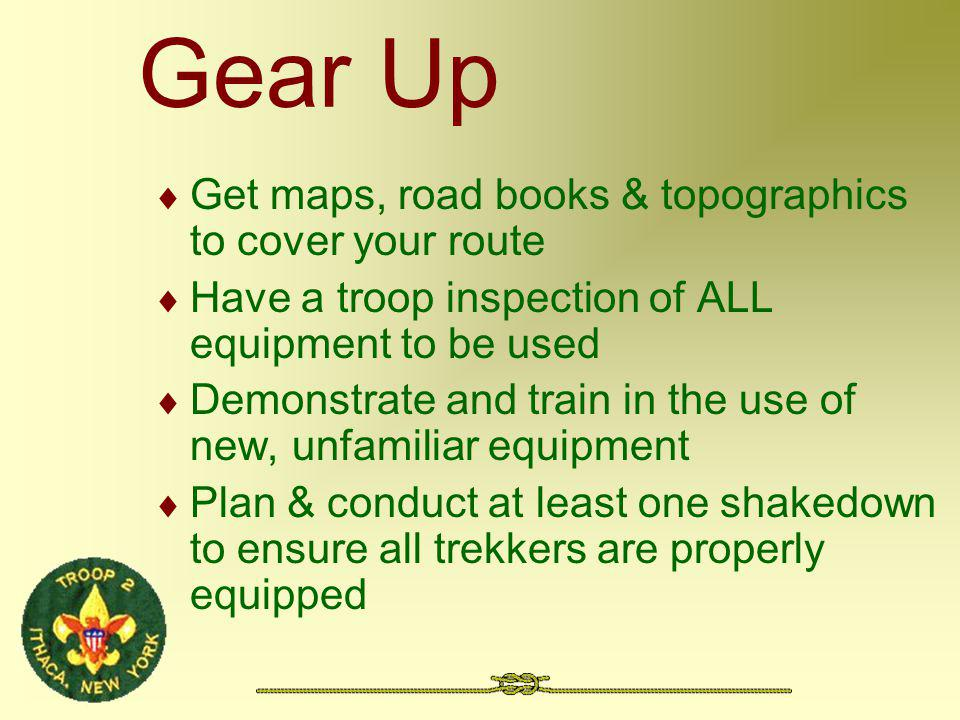 Gear Up Get maps, road books & topographics to cover your route Have a troop inspection of ALL equipment to be used Demonstrate and train in the use o