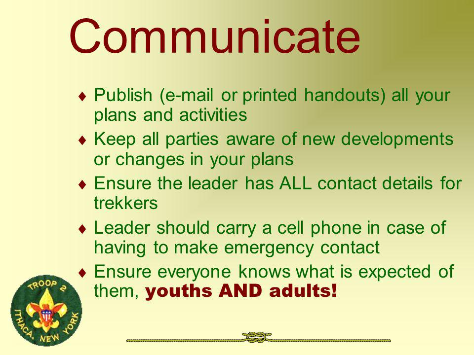 Communicate Publish (e-mail or printed handouts) all your plans and activities Keep all parties aware of new developments or changes in your plans Ensure the leader has ALL contact details for trekkers Leader should carry a cell phone in case of having to make emergency contact Ensure everyone knows what is expected of them, youths AND adults!