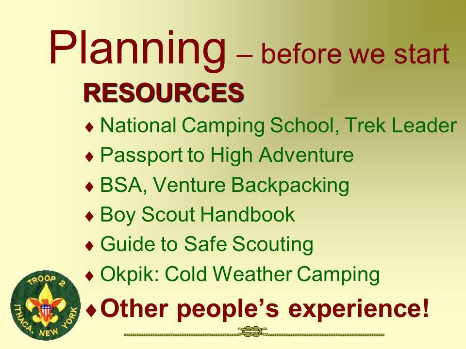 Planning – before we start RESOURCES National Camping School, Trek Leader Passport to High Adventure BSA, Venture Backpacking Boy Scout Handbook Guide to Safe Scouting Okpik: Cold Weather Camping Other peoples experience!