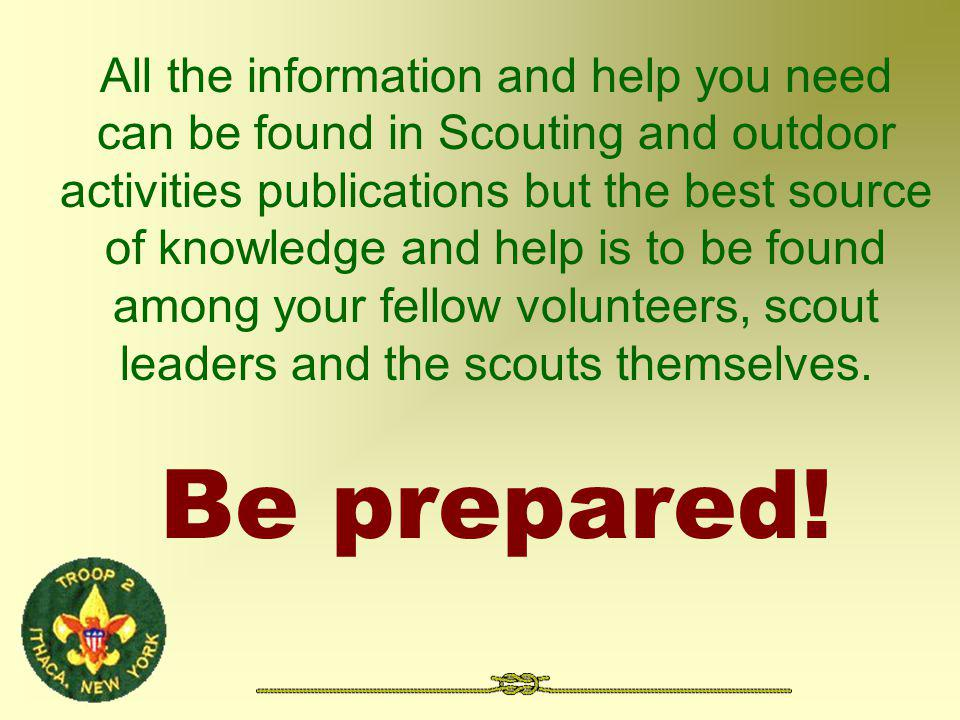 All the information and help you need can be found in Scouting and outdoor activities publications but the best source of knowledge and help is to be found among your fellow volunteers, scout leaders and the scouts themselves.