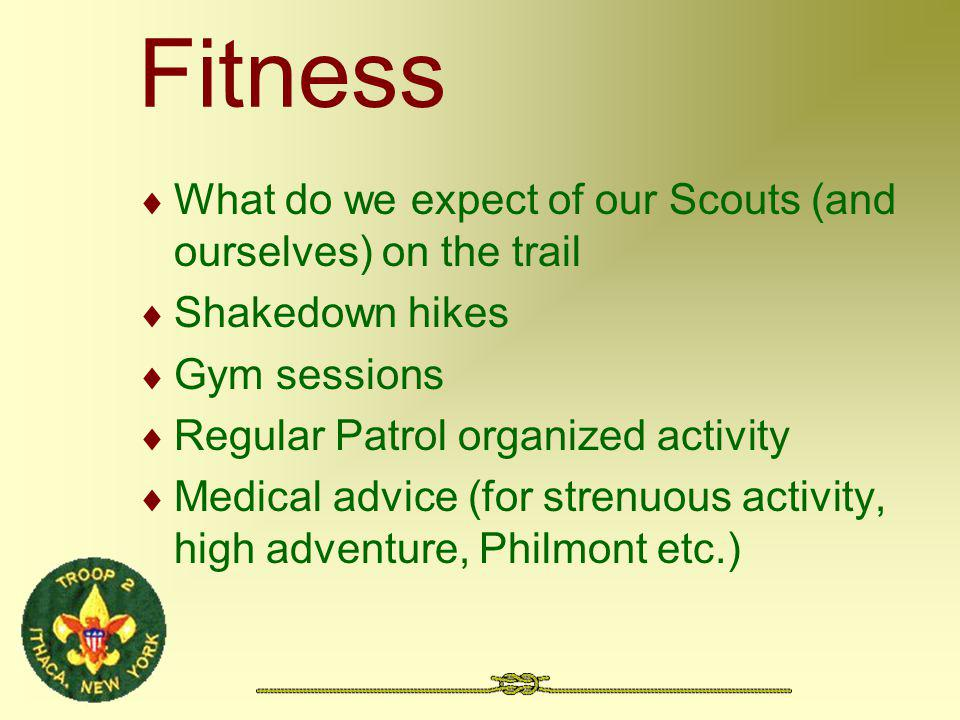 Fitness What do we expect of our Scouts (and ourselves) on the trail Shakedown hikes Gym sessions Regular Patrol organized activity Medical advice (for strenuous activity, high adventure, Philmont etc.)
