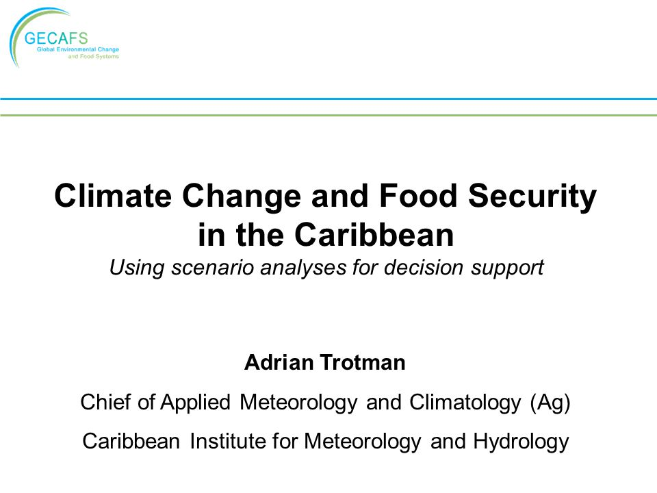 Climate Change and Food Security in the Caribbean Using scenario analyses for decision support Adrian Trotman Chief of Applied Meteorology and Climato