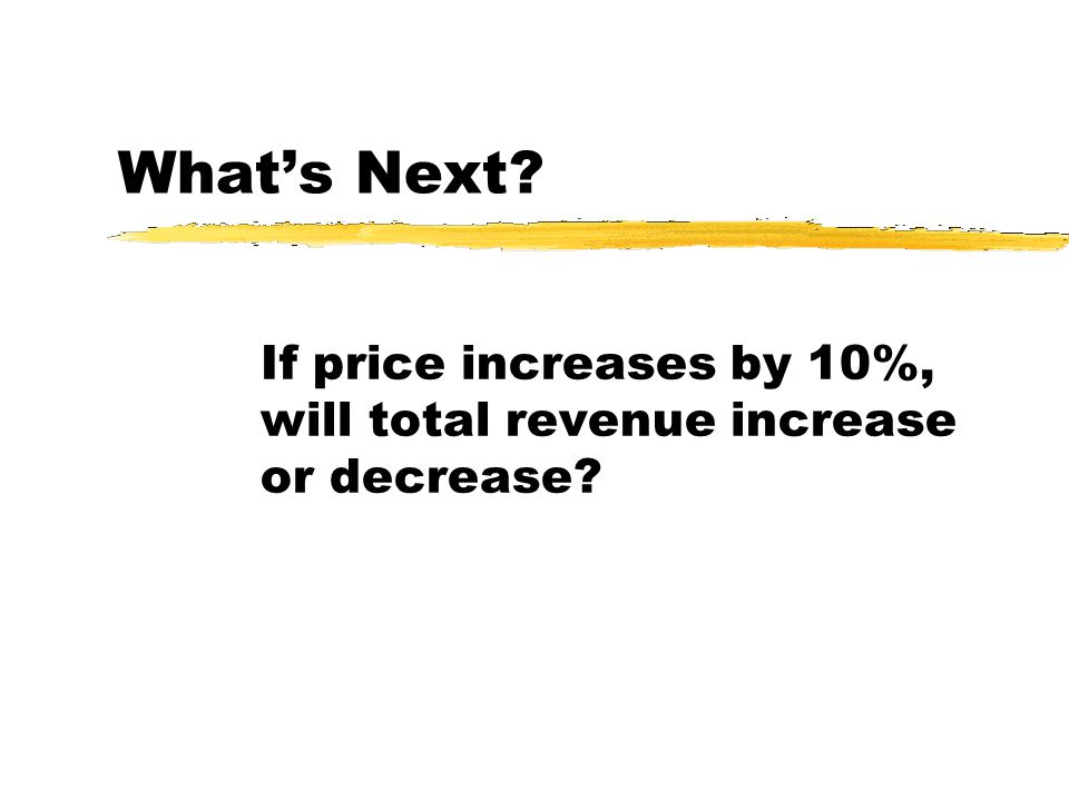 Whats Next? If price increases by 10%, will total revenue increase or decrease?
