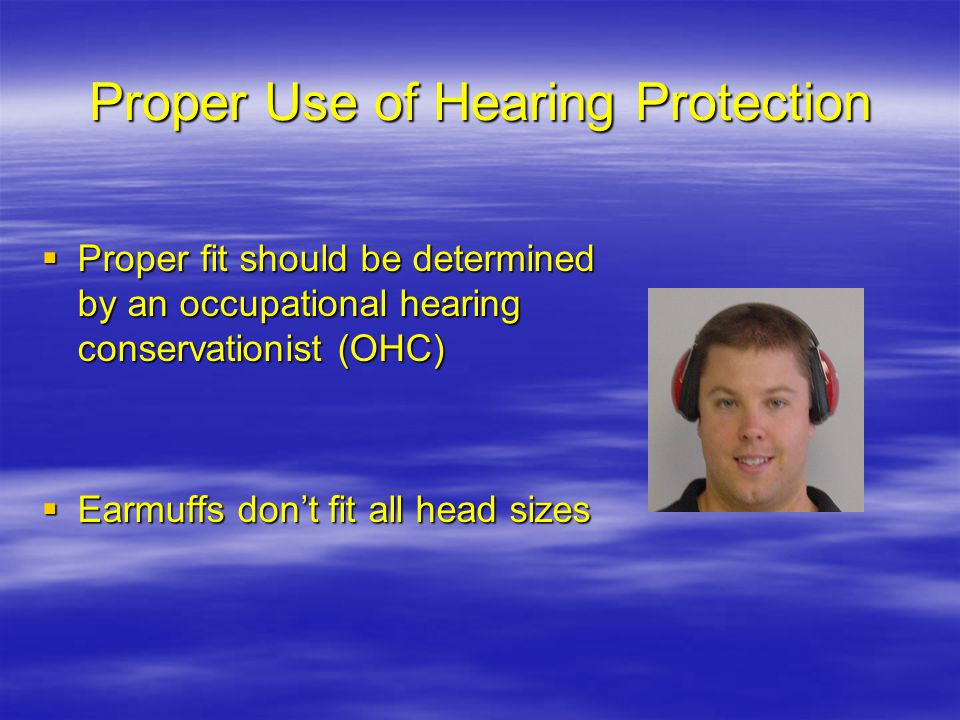Proper Use of Hearing Protection Proper fit should be determined by an occupational hearing conservationist (OHC) Proper fit should be determined by an occupational hearing conservationist (OHC) Earmuffs dont fit all head sizes Earmuffs dont fit all head sizes