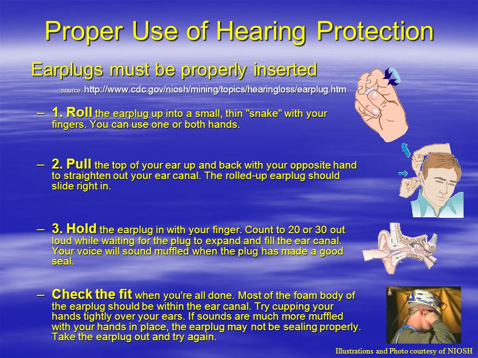 Proper Use of Hearing Protection Earplugs must be properly inserted source: http://www.cdc.gov/niosh/mining/topics/hearingloss/earplug.htm –1.