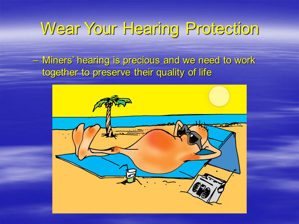 Wear Your Hearing Protection –Miners hearing is precious and we need to work together to preserve their quality of life