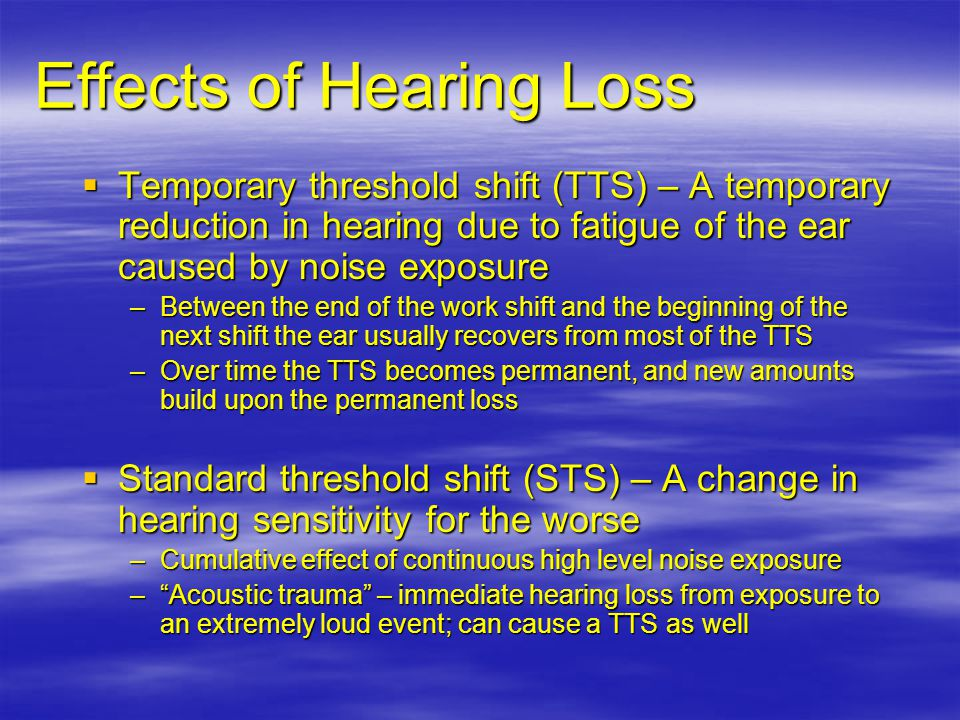 Temporary threshold shift (TTS) – A temporary reduction in hearing due to fatigue of the ear caused by noise exposure Temporary threshold shift (TTS) – A temporary reduction in hearing due to fatigue of the ear caused by noise exposure –Between the end of the work shift and the beginning of the next shift the ear usually recovers from most of the TTS –Over time the TTS becomes permanent, and new amounts build upon the permanent loss Standard threshold shift (STS) – A change in hearing sensitivity for the worse Standard threshold shift (STS) – A change in hearing sensitivity for the worse –Cumulative effect of continuous high level noise exposure –Acoustic trauma – immediate hearing loss from exposure to an extremely loud event; can cause a TTS as well Effects of Hearing Loss
