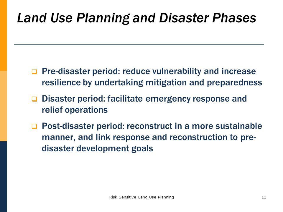 Risk Sensitive Land Use Planning11 Pre-disaster period: reduce vulnerability and increase resilience by undertaking mitigation and preparedness Disast