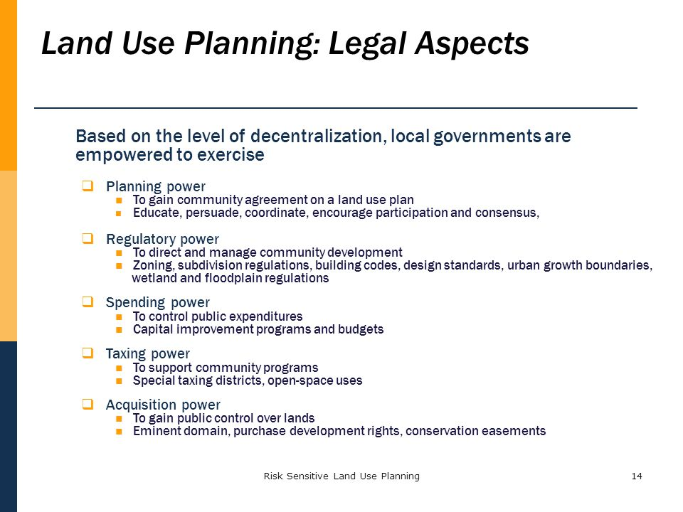 Risk Sensitive Land Use Planning14 Land Use Planning: Legal Aspects Based on the level of decentralization, local governments are empowered to exercis