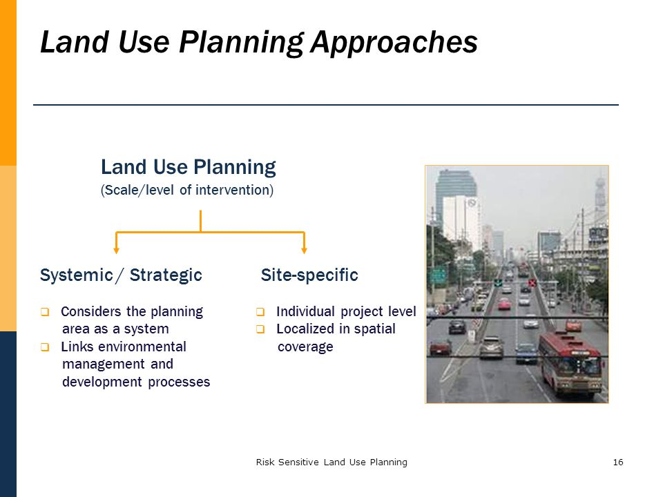 Risk Sensitive Land Use Planning16 Land Use Planning (Scale/level of intervention) Systemic / StrategicSite-specific Land Use Planning Approaches Cons