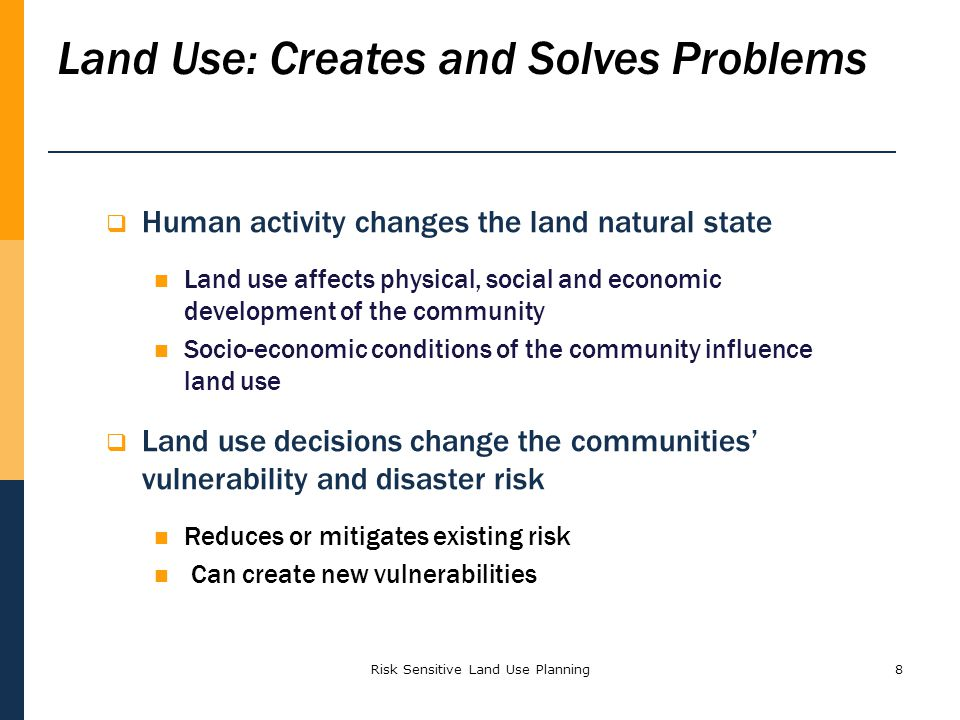Risk Sensitive Land Use Planning8 Land Use: Creates and Solves Problems Human activity changes the land natural state Land use affects physical, socia