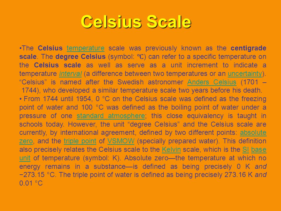Celsius Scale The Celsius temperature scale was previously known as the centigrade scale. The degree Celsius (symbol: ) can refer to a specific temper