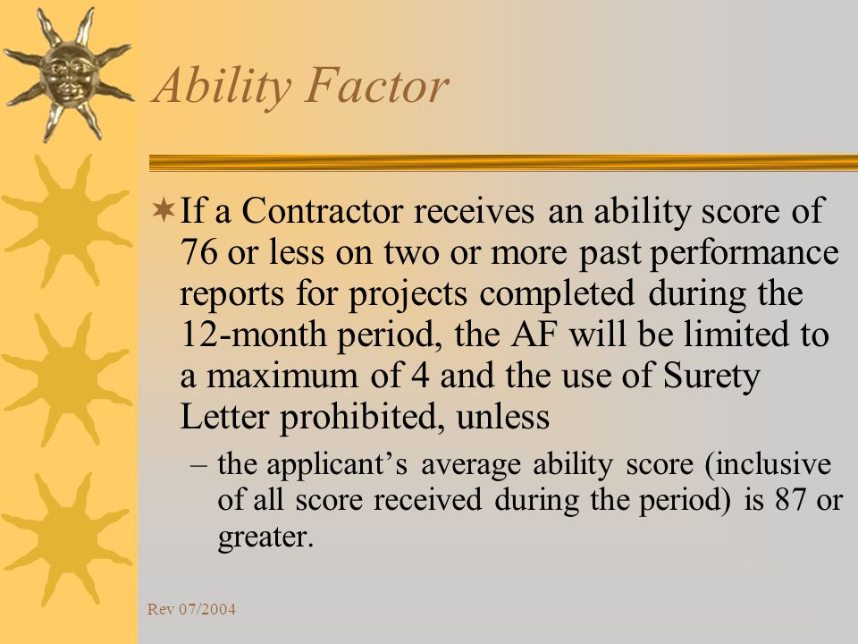 Rev 07/2004 Ability Factor If a Contractor receives an ability score of 76 or less on two or more past performance reports for projects completed during the 12-month period, the AF will be limited to a maximum of 4 and the use of Surety Letter prohibited, unless –the applicants average ability score (inclusive of all score received during the period) is 87 or greater.