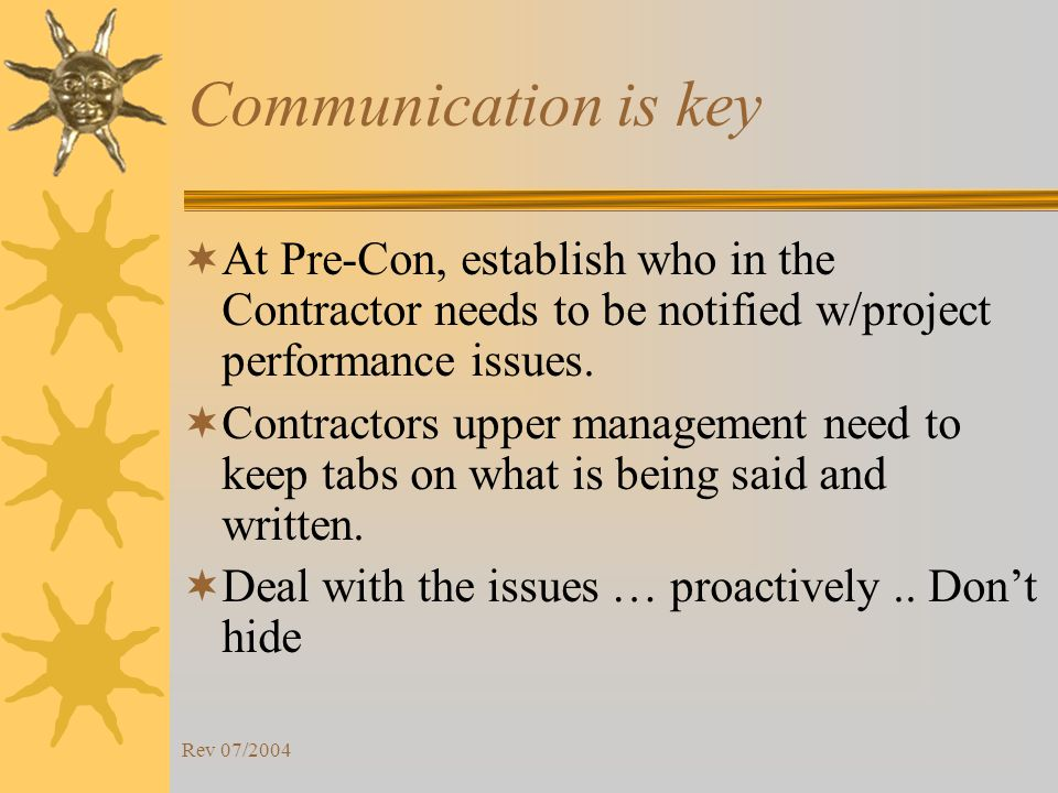 Rev 07/2004 Communication is key At Pre-Con, establish who in the Contractor needs to be notified w/project performance issues.