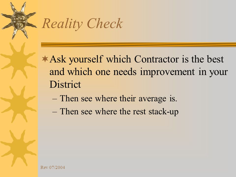 Rev 07/2004 Reality Check Ask yourself which Contractor is the best and which one needs improvement in your District –Then see where their average is.