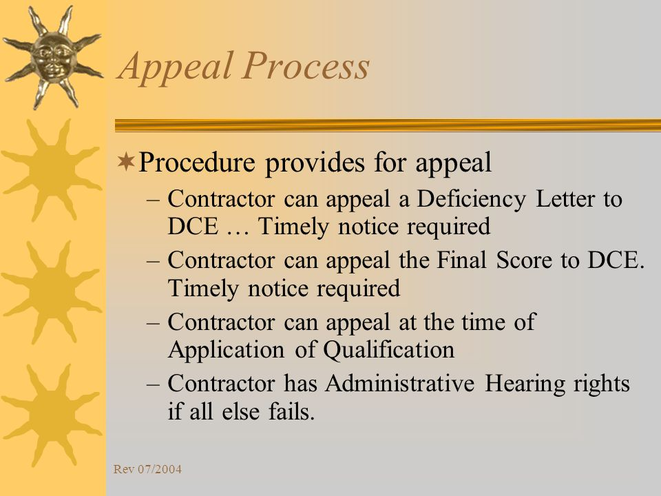 Rev 07/2004 Appeal Process Procedure provides for appeal –Contractor can appeal a Deficiency Letter to DCE … Timely notice required –Contractor can appeal the Final Score to DCE.