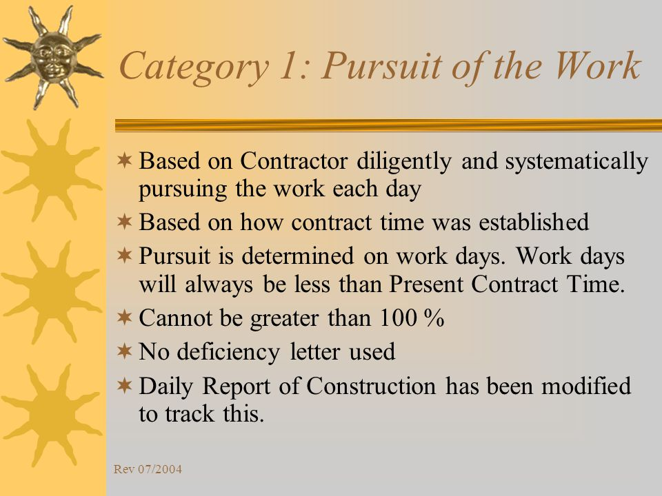 Rev 07/2004 Category 1: Pursuit of the Work Based on Contractor diligently and systematically pursuing the work each day Based on how contract time was established Pursuit is determined on work days.