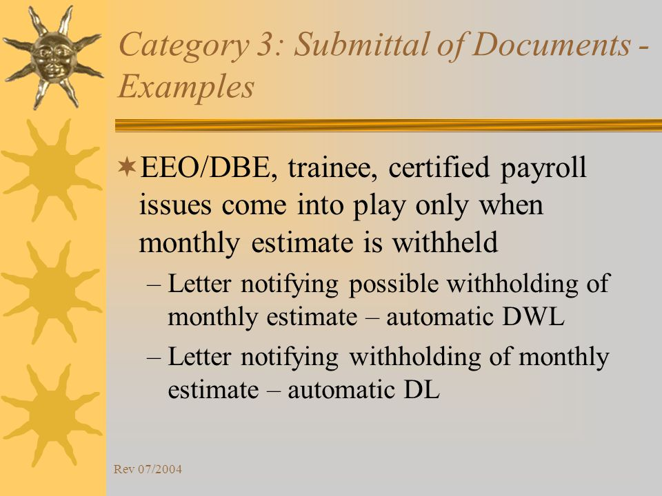 Rev 07/2004 Category 3: Submittal of Documents - Examples EEO/DBE, trainee, certified payroll issues come into play only when monthly estimate is withheld –Letter notifying possible withholding of monthly estimate – automatic DWL –Letter notifying withholding of monthly estimate – automatic DL