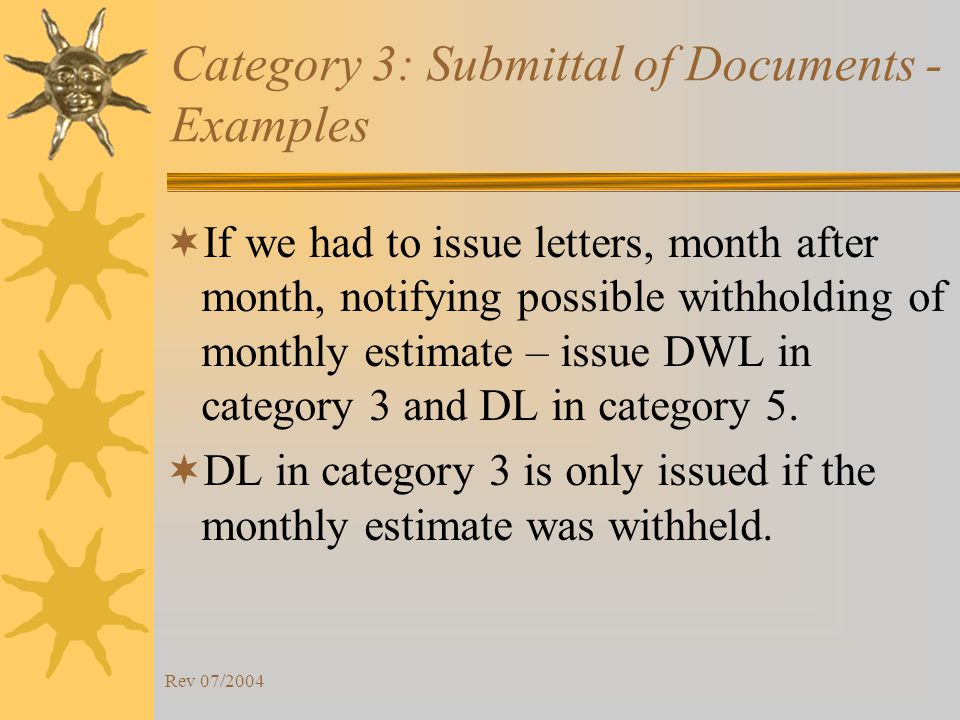 Rev 07/2004 Category 3: Submittal of Documents - Examples If we had to issue letters, month after month, notifying possible withholding of monthly estimate – issue DWL in category 3 and DL in category 5.