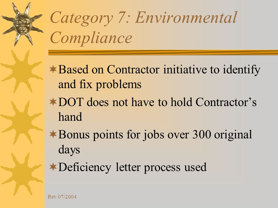 Rev 07/2004 Category 7: Environmental Compliance Based on Contractor initiative to identify and fix problems DOT does not have to hold Contractors hand Bonus points for jobs over 300 original days Deficiency letter process used
