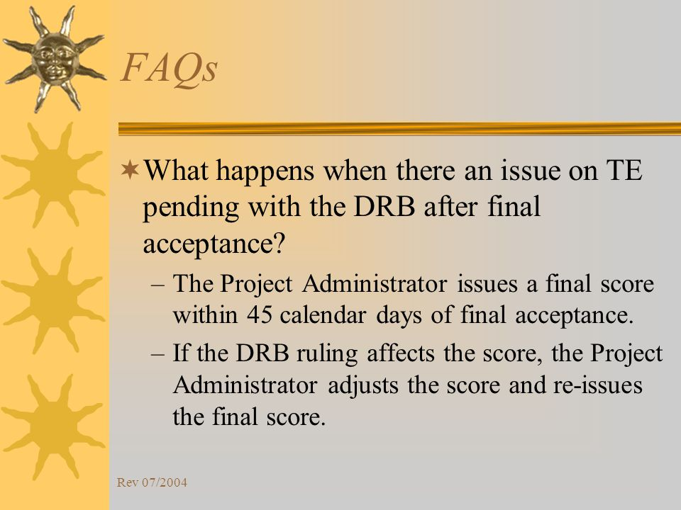 Rev 07/2004 FAQs What happens when there an issue on TE pending with the DRB after final acceptance.