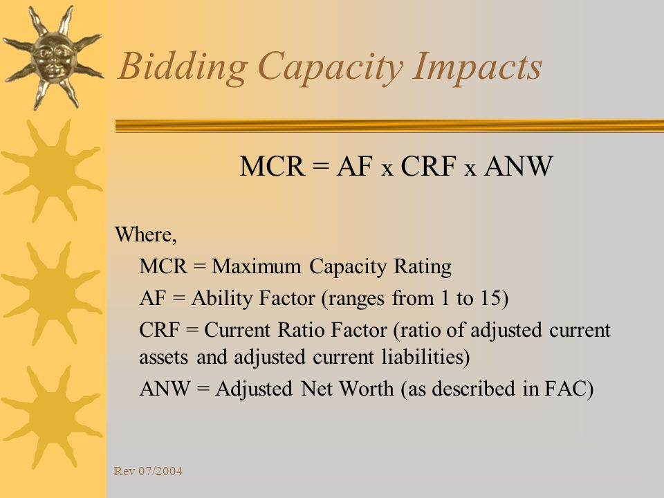 Rev 07/2004 Bidding Capacity Impacts MCR = AF x CRF x ANW Where, MCR = Maximum Capacity Rating AF = Ability Factor (ranges from 1 to 15) CRF = Current Ratio Factor (ratio of adjusted current assets and adjusted current liabilities) ANW = Adjusted Net Worth (as described in FAC)