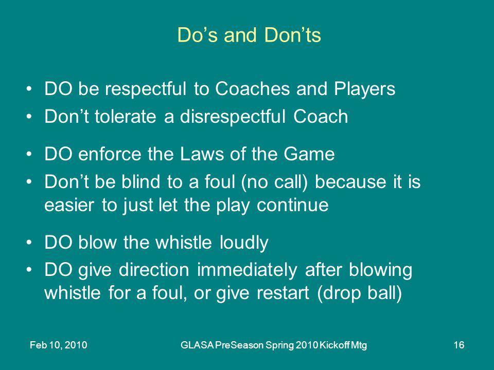 Feb 10, 2010GLASA PreSeason Spring 2010 Kickoff Mtg16 Dos and Donts DO be respectful to Coaches and Players Dont tolerate a disrespectful Coach DO enf