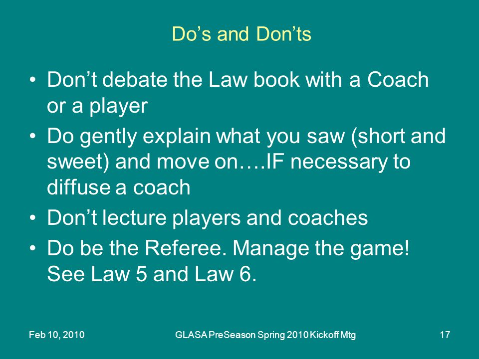 Feb 10, 2010GLASA PreSeason Spring 2010 Kickoff Mtg17 Dos and Donts Dont debate the Law book with a Coach or a player Do gently explain what you saw (short and sweet) and move on….IF necessary to diffuse a coach Dont lecture players and coaches Do be the Referee.