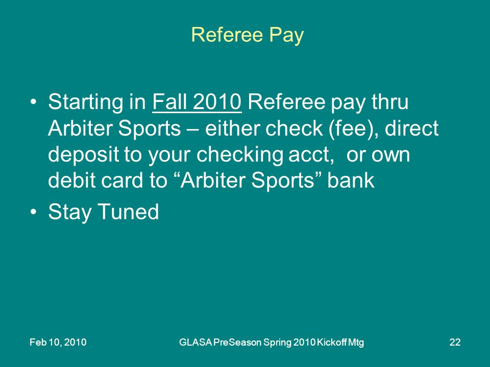Feb 10, 2010GLASA PreSeason Spring 2010 Kickoff Mtg22 Referee Pay Starting in Fall 2010 Referee pay thru Arbiter Sports – either check (fee), direct deposit to your checking acct, or own debit card to Arbiter Sports bank Stay Tuned
