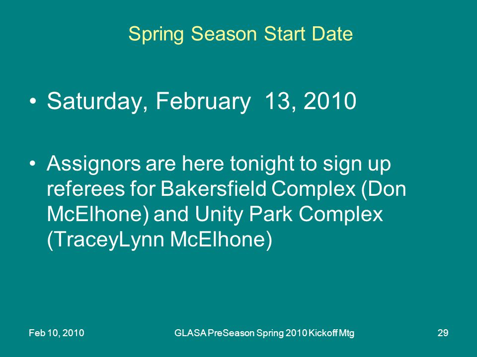 Feb 10, 2010GLASA PreSeason Spring 2010 Kickoff Mtg29 Spring Season Start Date Saturday, February 13, 2010 Assignors are here tonight to sign up referees for Bakersfield Complex (Don McElhone) and Unity Park Complex (TraceyLynn McElhone)