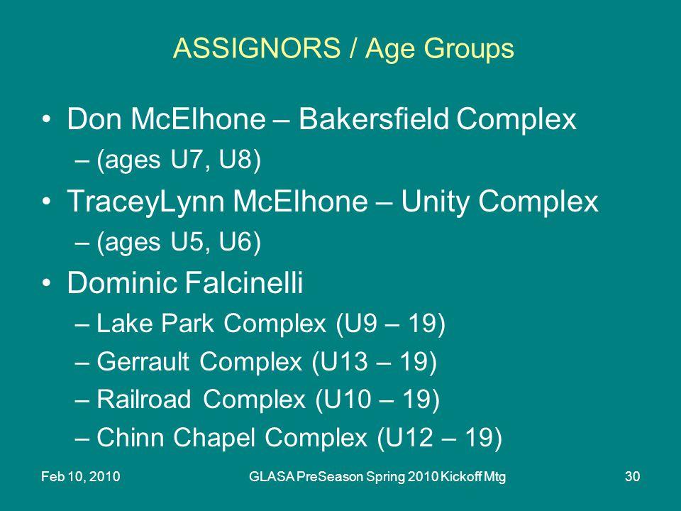 Feb 10, 2010GLASA PreSeason Spring 2010 Kickoff Mtg30 ASSIGNORS / Age Groups Don McElhone – Bakersfield Complex –(ages U7, U8) TraceyLynn McElhone – Unity Complex –(ages U5, U6) Dominic Falcinelli –Lake Park Complex (U9 – 19) –Gerrault Complex (U13 – 19) –Railroad Complex (U10 – 19) –Chinn Chapel Complex (U12 – 19)
