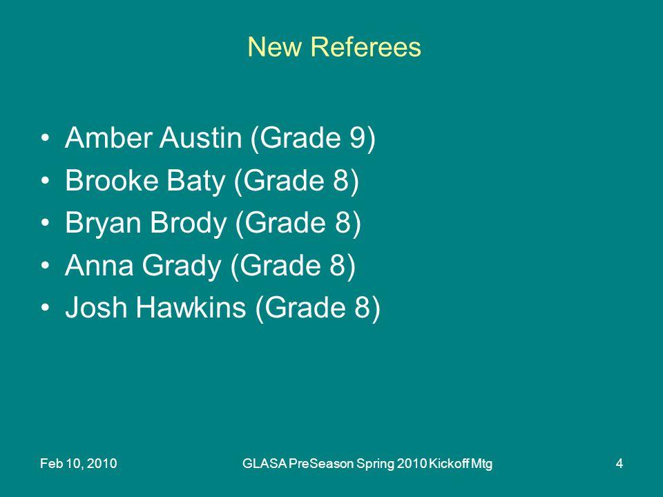 Feb 10, 2010GLASA PreSeason Spring 2010 Kickoff Mtg4 New Referees Amber Austin (Grade 9) Brooke Baty (Grade 8) Bryan Brody (Grade 8) Anna Grady (Grade 8) Josh Hawkins (Grade 8)