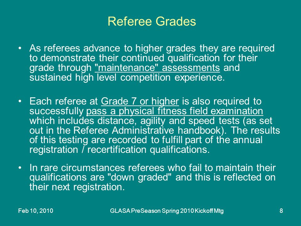 Feb 10, 2010GLASA PreSeason Spring 2010 Kickoff Mtg8 Referee Grades As referees advance to higher grades they are required to demonstrate their continued qualification for their grade through maintenance assessments and sustained high level competition experience.