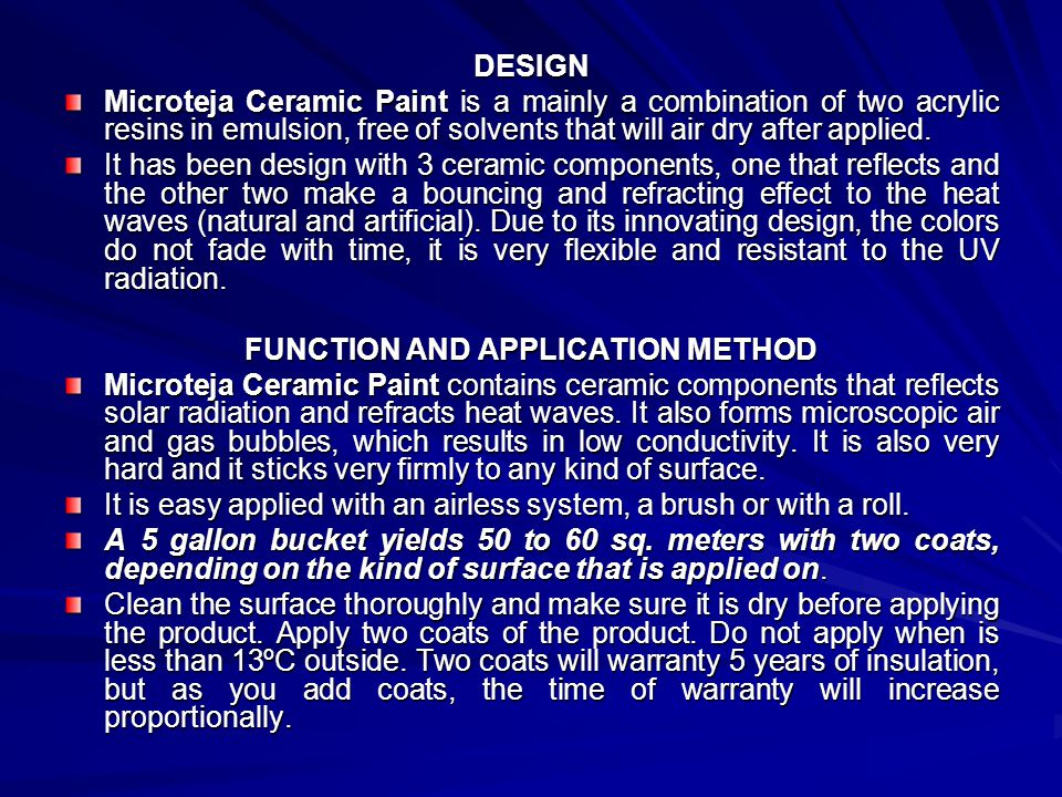 DESIGN Microteja Ceramic Paint is a mainly a combination of two acrylic resins in emulsion, free of solvents that will air dry after applied. It has b