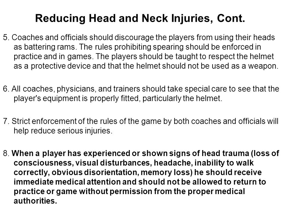 Reducing Head and Neck Injuries, Cont. 5. Coaches and officials should discourage the players from using their heads as battering rams. The rules proh
