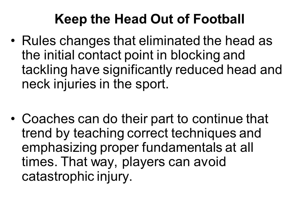 Keep the Head Out of Football Rules changes that eliminated the head as the initial contact point in blocking and tackling have significantly reduced