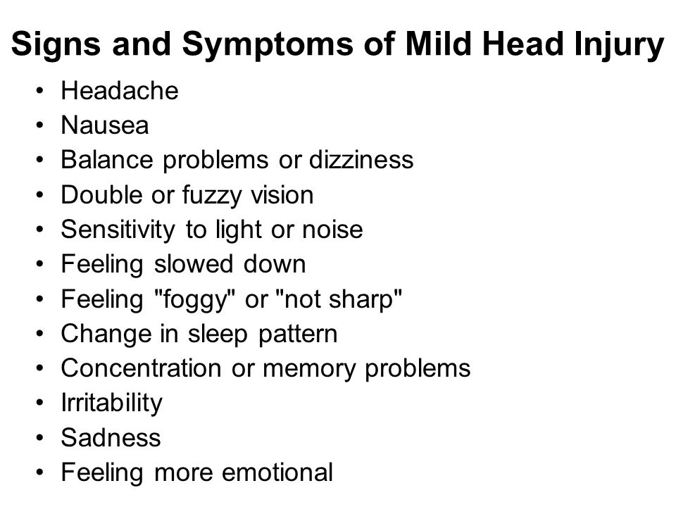 Signs and Symptoms of Mild Head Injury Headache Nausea Balance problems or dizziness Double or fuzzy vision Sensitivity to light or noise Feeling slow