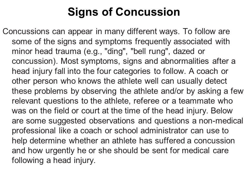 Signs of Concussion Concussions can appear in many different ways. To follow are some of the signs and symptoms frequently associated with minor head