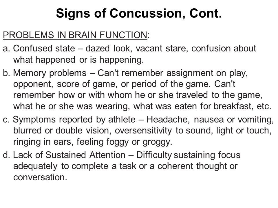 Signs of Concussion, Cont. PROBLEMS IN BRAIN FUNCTION: a. Confused state – dazed look, vacant stare, confusion about what happened or is happening. b.