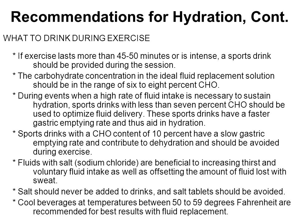 Recommendations for Hydration, Cont. WHAT TO DRINK DURING EXERCISE * If exercise lasts more than 45-50 minutes or is intense, a sports drink should be