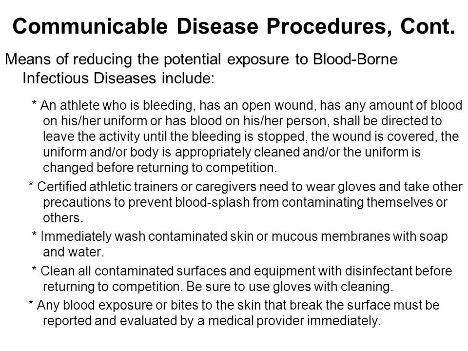 Communicable Disease Procedures, Cont. Means of reducing the potential exposure to Blood-Borne Infectious Diseases include: * An athlete who is bleedi