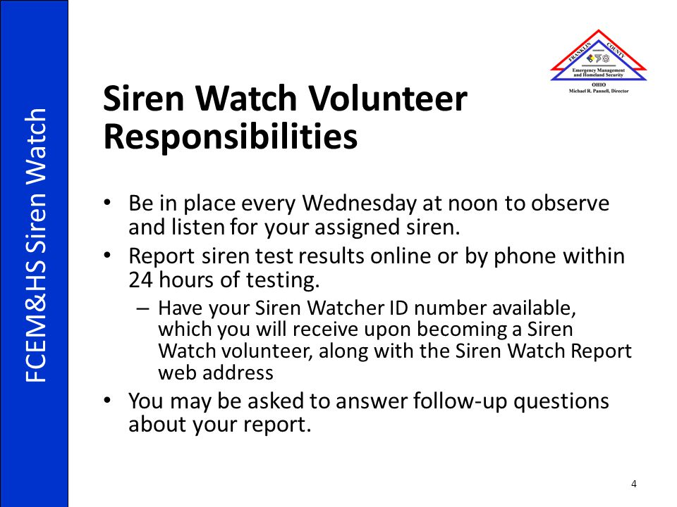 Siren Watch Volunteer Responsibilities Be in place every Wednesday at noon to observe and listen for your assigned siren. Report siren test results on