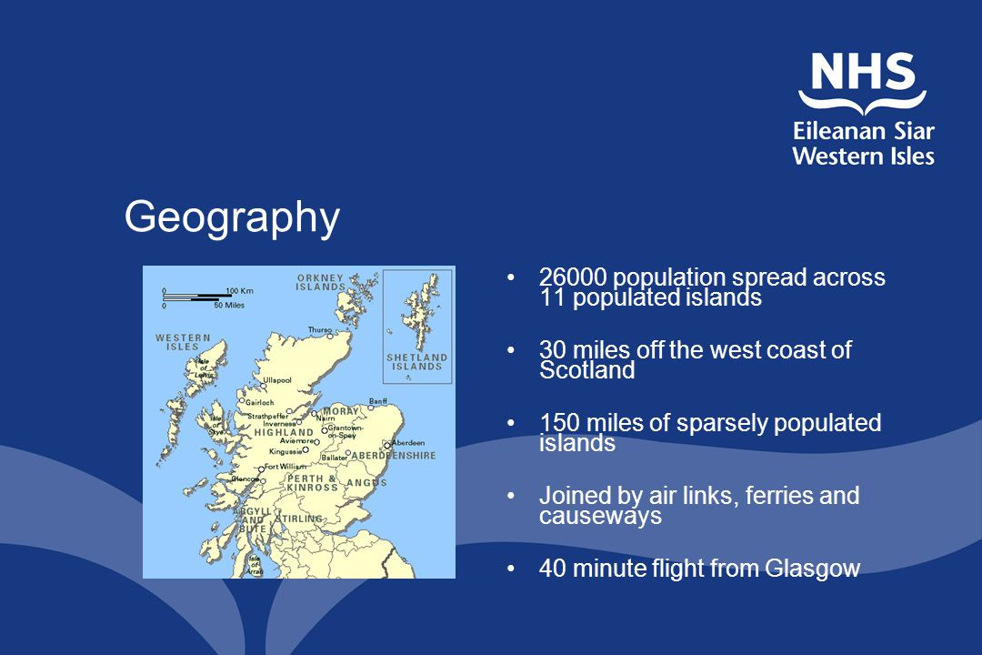 Geography 26000 population spread across 11 populated islands 30 miles off the west coast of Scotland 150 miles of sparsely populated islands Joined b