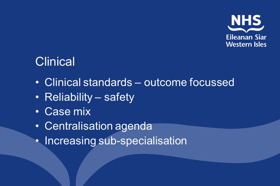 Clinical Clinical standards – outcome focussed Reliability – safety Case mix Centralisation agenda Increasing sub-specialisation