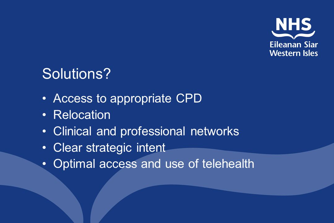 Solutions? Access to appropriate CPD Relocation Clinical and professional networks Clear strategic intent Optimal access and use of telehealth