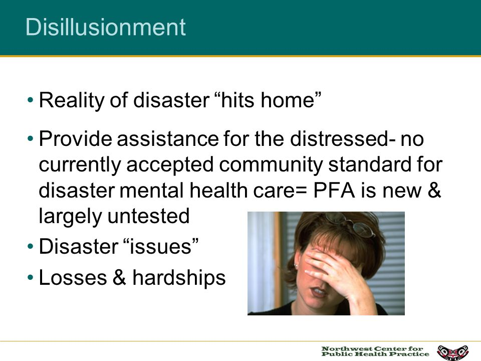 Disillusionment Reality of disaster hits home Provide assistance for the distressed- no currently accepted community standard for disaster mental heal